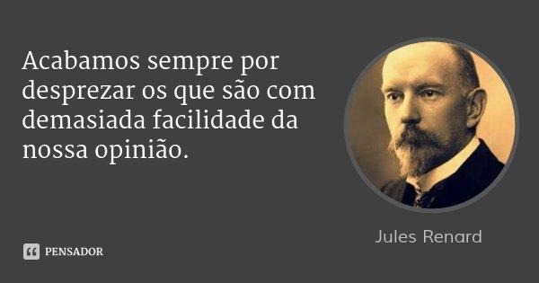 Acabamos sempre por desprezar os que são com demasiada facilidade da nossa opinião.... Frase de Jules Renard.