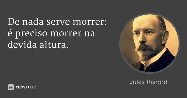 De nada serve morrer: é preciso morrer na devida altura.... Frase de Jules Renard.