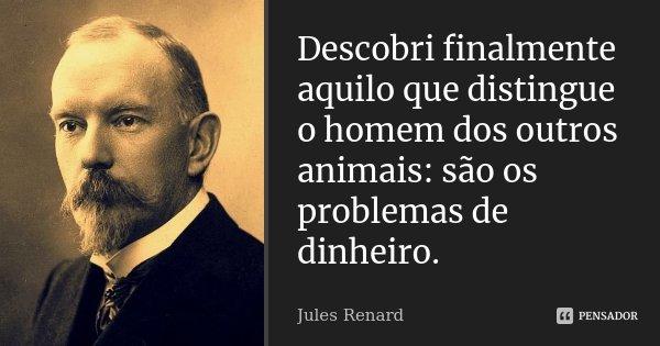 Descobri finalmente aquilo que distingue o homem dos outros animais: são os problemas de dinheiro.... Frase de Jules Renard.