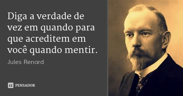 Diga a verdade de vez em quando para que acreditem em você quando mentir.... Frase de Jules Renard.