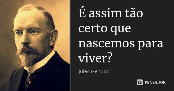 É assim tão certo que nascemos para viver?... Frase de Jules Renard.