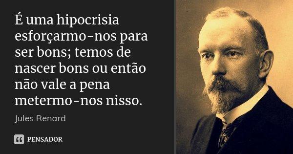 É uma hipocrisia esforçarmo-nos para ser bons; temos de nascer bons ou então não vale a pena metermo-nos nisso.... Frase de Jules Renard.