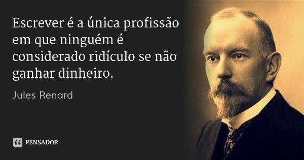 Escrever é a única profissão em que ninguém é considerado ridículo se não ganhar dinheiro.... Frase de Jules Renard.