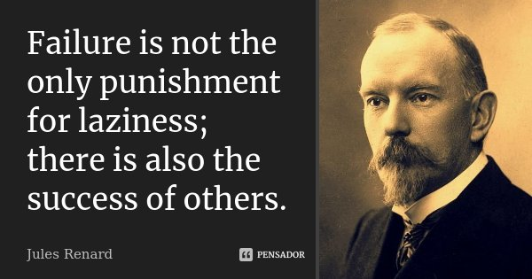 Failure is not the only punishment for laziness; there is also the success of others.... Frase de Jules Renard.