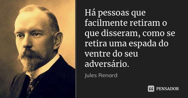Há pessoas que facilmente retiram o que disseram, como se retira uma espada do ventre do seu adversário.... Frase de Jules Renard.