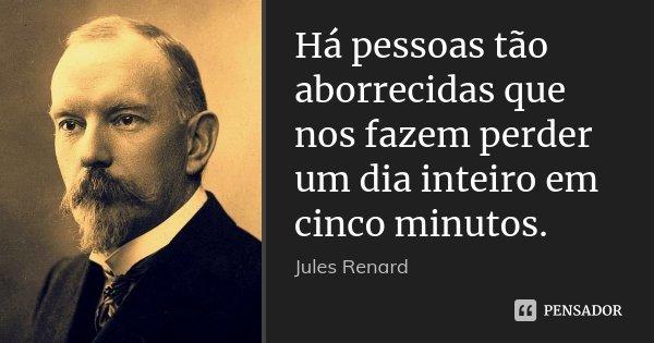 Há pessoas tão aborrecidas que nos fazem perder um dia inteiro em cinco minutos.... Frase de Jules Renard.