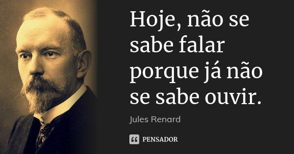 Hoje, não se sabe falar porque já não se sabe ouvir.... Frase de Jules Renard.