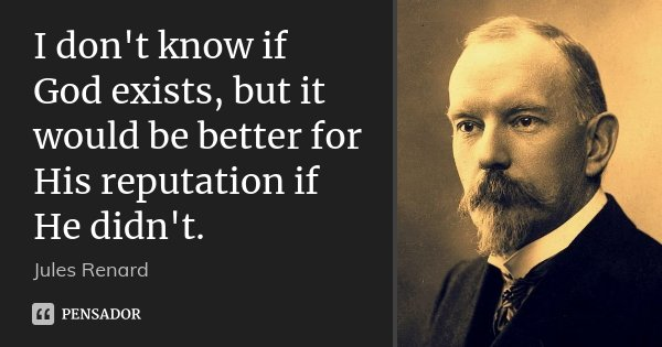 I don't know if God exists, but it would be better for His reputation if He didn't.... Frase de Jules Renard.