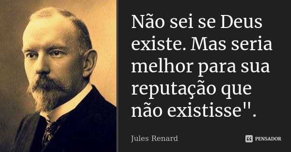 """Não sei se Deus existe. Mas seria melhor para sua reputação que não existisse"""".... Frase de Jules Renard.."""