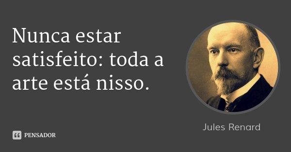 Nunca estar satisfeito: toda a arte está nisso.... Frase de Jules Renard.