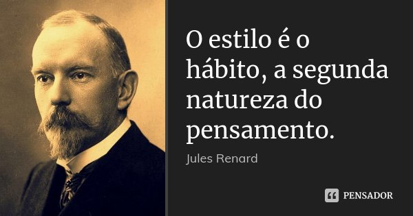 O estilo é o hábito, a segunda natureza do pensamento.... Frase de Jules Renard.