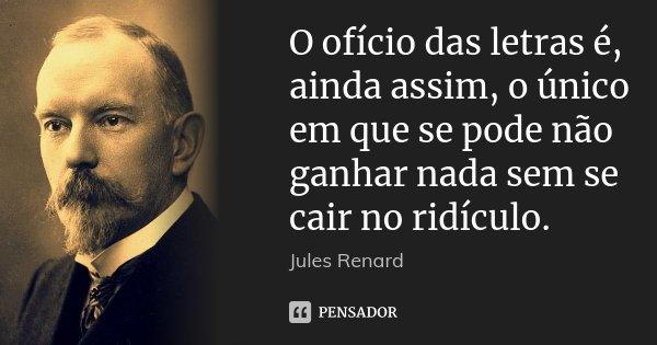 O ofício das letras é, ainda assim, o único em que se pode não ganhar nada sem se cair no ridículo.... Frase de Jules Renard.