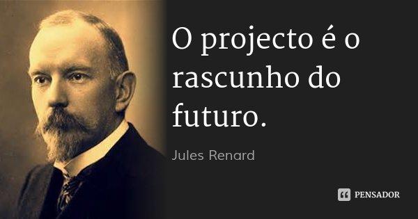 O projecto é o rascunho do futuro.... Frase de Jules Renard.