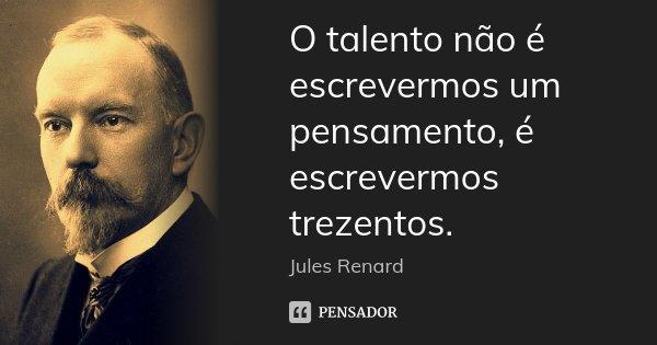 O talento não é escrevermos um pensamento, é escrevermos trezentos.... Frase de Jules Renard.