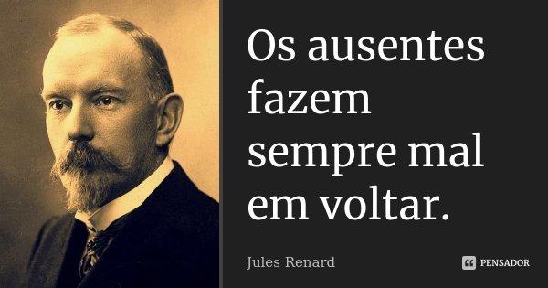 Os ausentes fazem sempre mal em voltar.... Frase de Jules Renard.