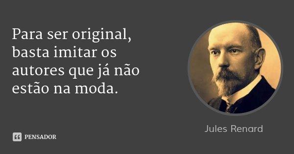 Para ser original, basta imitar os autores que já não estão na moda.... Frase de Jules Renard.