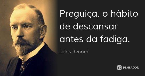Preguiça, o hábito de descansar antes da fadiga.... Frase de Jules Renard.