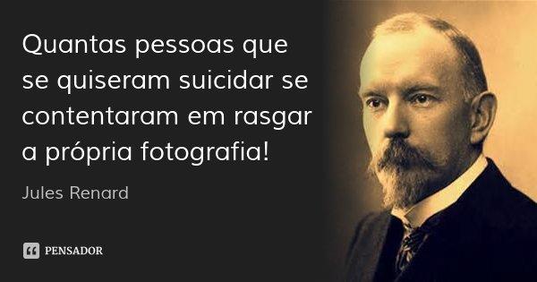Quantas pessoas que se quiseram suicidar se contentaram em rasgar a própria fotografia!... Frase de Jules Renard.