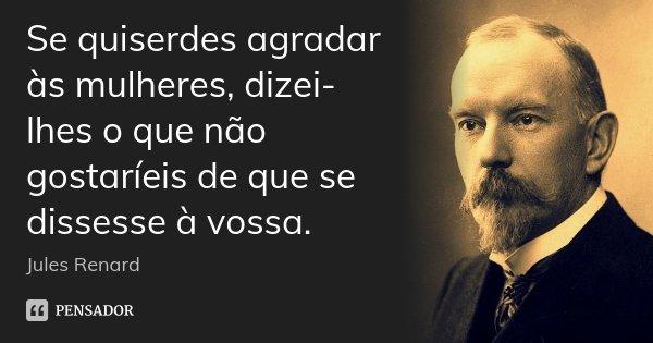 Se quiserdes agradar às mulheres, dizei-lhes o que não gostaríeis de que se dissesse à vossa.... Frase de Jules Renard.