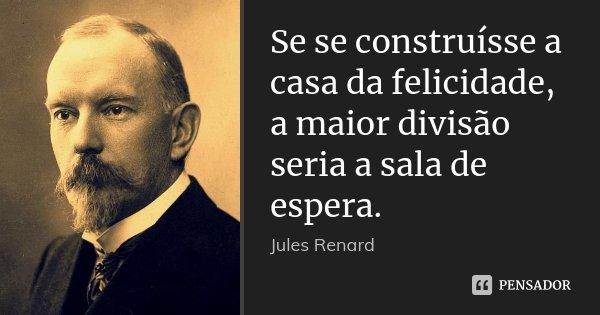 Se se construísse a casa da felicidade, a maior divisão seria a sala de espera.... Frase de Jules Renard.