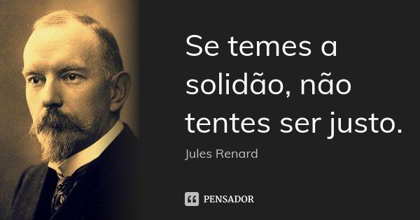 Se temes a solidão, não tentes ser justo.... Frase de Jules Renard.