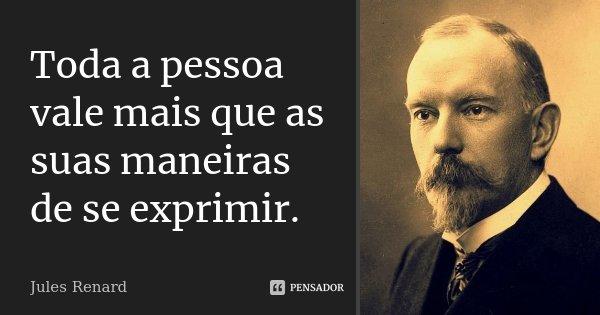 Toda a pessoa vale mais que as suas maneiras de se exprimir.... Frase de Jules Renard.