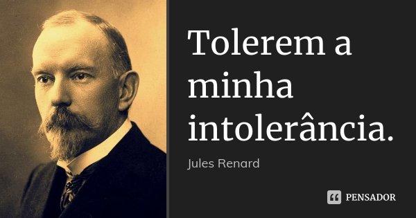 Tolerem a minha intolerância.... Frase de Jules Renard.