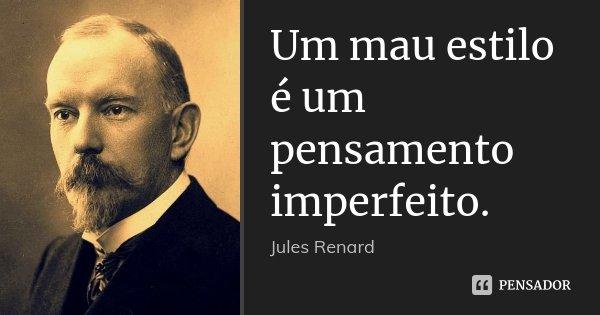 Um mau estilo é um pensamento imperfeito.... Frase de Jules Renard.