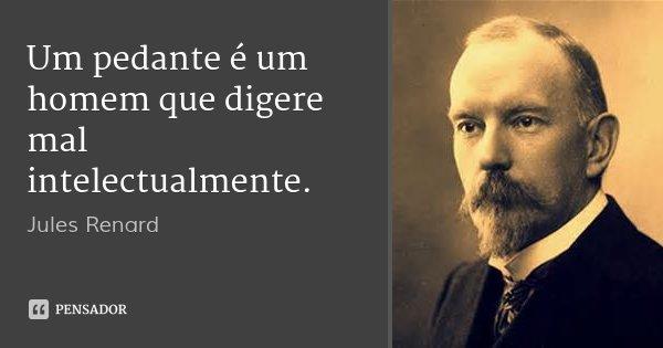Um pedante é um homem que digere mal intelectualmente.... Frase de Jules Renard.