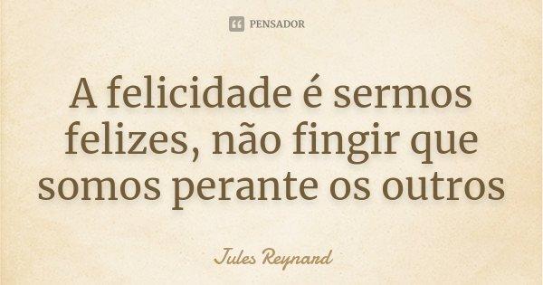 A felicidade é sermos felizes, não fingir que somos perante os outros... Frase de Jules Reynard.