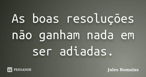 As boas resoluções não ganham nada em ser adiadas.... Frase de Jules Romains.