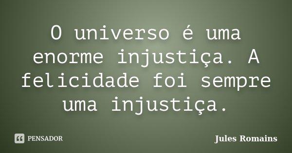 O universo é uma enorme injustiça. A felicidade foi sempre uma injustiça.... Frase de Jules Romains.