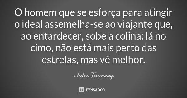 O Homem que se esforça para atingir o ideal assemelha-se ao viajante que, ao entardecer, sobe a colina: lá no cimo, não está mais perto das estrelas, mas vê mel... Frase de Jules Tannery.