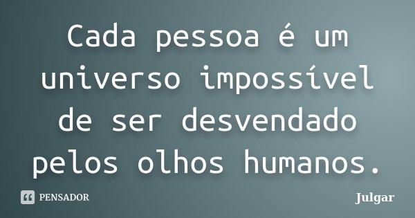 Cada pessoa é um universo impossível de ser desvendado pelos olhos humanos.... Frase de Julgar.