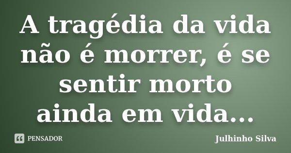 A tragédia da vida não é morrer, é se sentir morto ainda em vida...... Frase de Julhinho Silva.