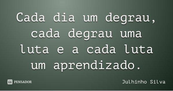 Cada dia um degrau, cada degrau uma luta e a cada luta um aprendizado.... Frase de Julhinho Silva.