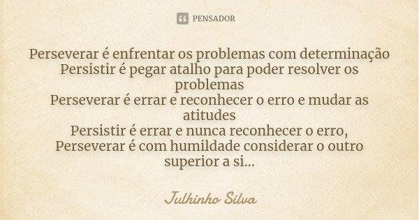 Perseverar é enfrentar os problemas com determinação Persistir é pegar atalho para poder resolver os problemas Perseverar é errar e reconhecer o erro e mudar as... Frase de Julhinho Silva.