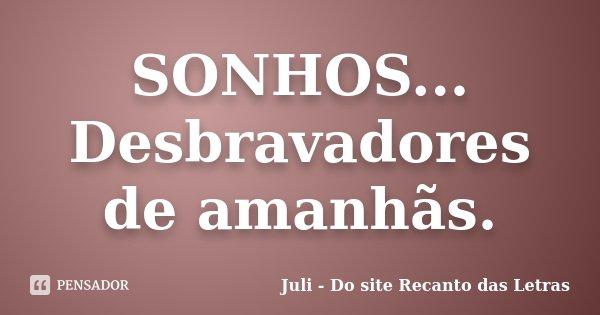 SONHOS... Desbravadores de amanhãs.... Frase de Juli - Do site Recanto das Letras.