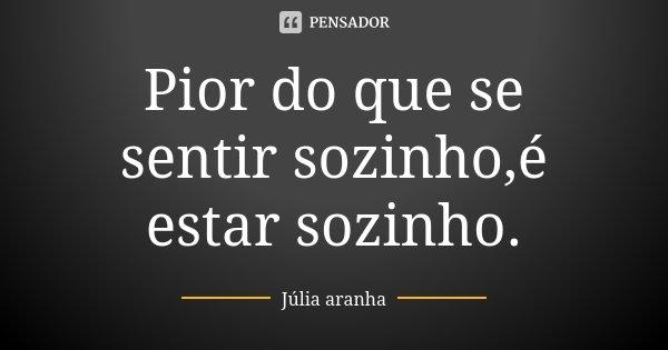 Pior do que se sentir sozinho,é estar sozinho.... Frase de Júlia aranha.