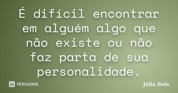 É difícil encontrar em alguém algo que não existe ou não faz parta de sua personalidade.... Frase de Júlia Bela.