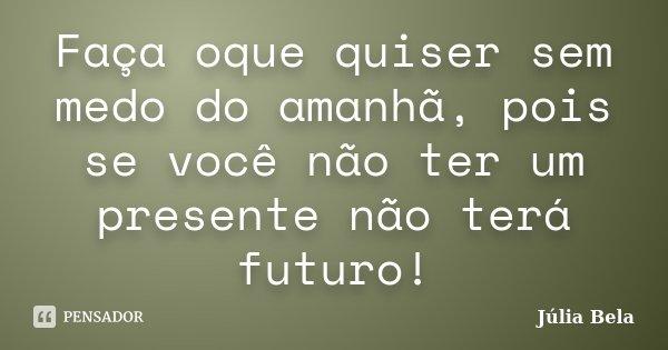 Faça oque quiser sem medo do amanhã, pois se você não ter um presente não terá futuro!... Frase de Júlia Bela.