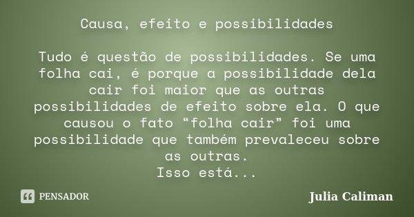 Causa, efeito e possibilidades Tudo é questão de possibilidades. Se uma folha cai, é porque a possibilidade dela cair foi maior que as outras possibilidades de ... Frase de Julia Caliman.
