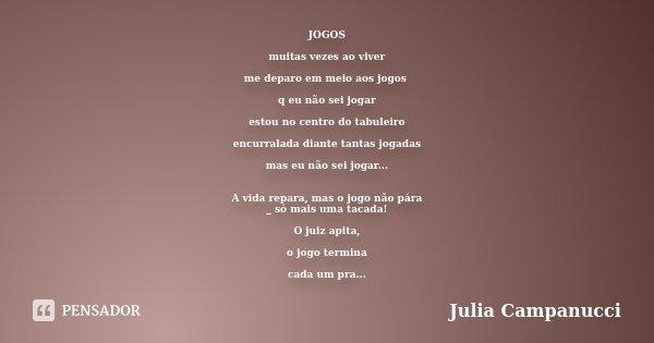 JOGOS muitas vezes ao viver me deparo em meio aos jogos q eu não sei jogar estou no centro do tabuleiro encurralada diante tantas jogadas mas eu não sei jogar..... Frase de Julia Campanucci.