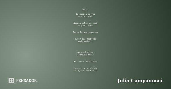 Mais Eu queria te ver um dia a mais Queria saber de você um pouco mais Fazer-te uma pergunta ouvir tua resposta nada mais... Mas você disse: _ Não dá mais! Por ... Frase de Julia Campanucci.