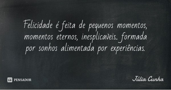 Felicidade é feita de pequenos momentos, momentos eternos, inesplicaveis.. formada por sonhos alimentada por experiências.... Frase de Júlia Cunha.