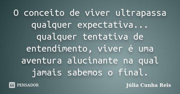 O conceito de viver ultrapassa qualquer expectativa... qualquer tentativa de entendimento, viver é uma aventura alucinante na qual jamais sabemos o final.... Frase de Júlia Cunha Reis.