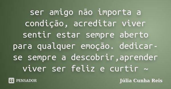 ser amigo não importa a condição, acreditar viver sentir estar sempre aberto para qualquer emoção. dedicar-se sempre a descobrir,aprender viver ser feliz e curt... Frase de Júlia Cunha Reis.