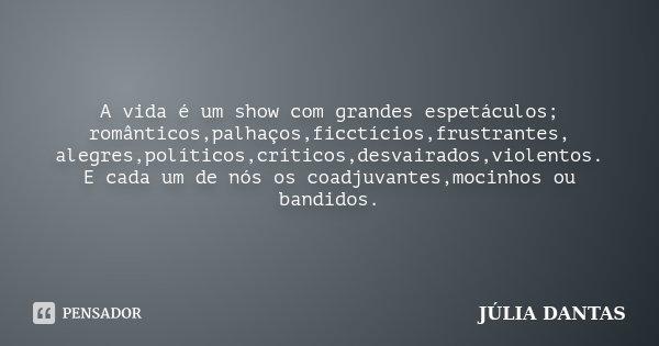 A vida é um show com grandes espetáculos; românticos,palhaços,ficctícios,frustrantes, alegres,políticos,críticos,desvairados,violentos. E cada um de nós os coad... Frase de Júlia Dantas.