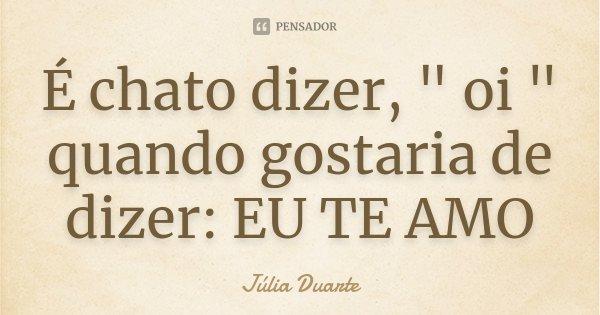 """É chato dizer, """" oi """" quando gostaria de dizer: EU TE AMO... Frase de Júlia Duarte."""
