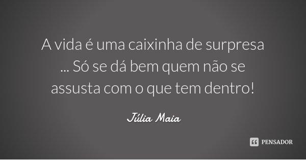 A vida é uma caixinha de surpresa ... Só se dá bem quem não se assusta com o que tem dentro!... Frase de Júlia Maia.